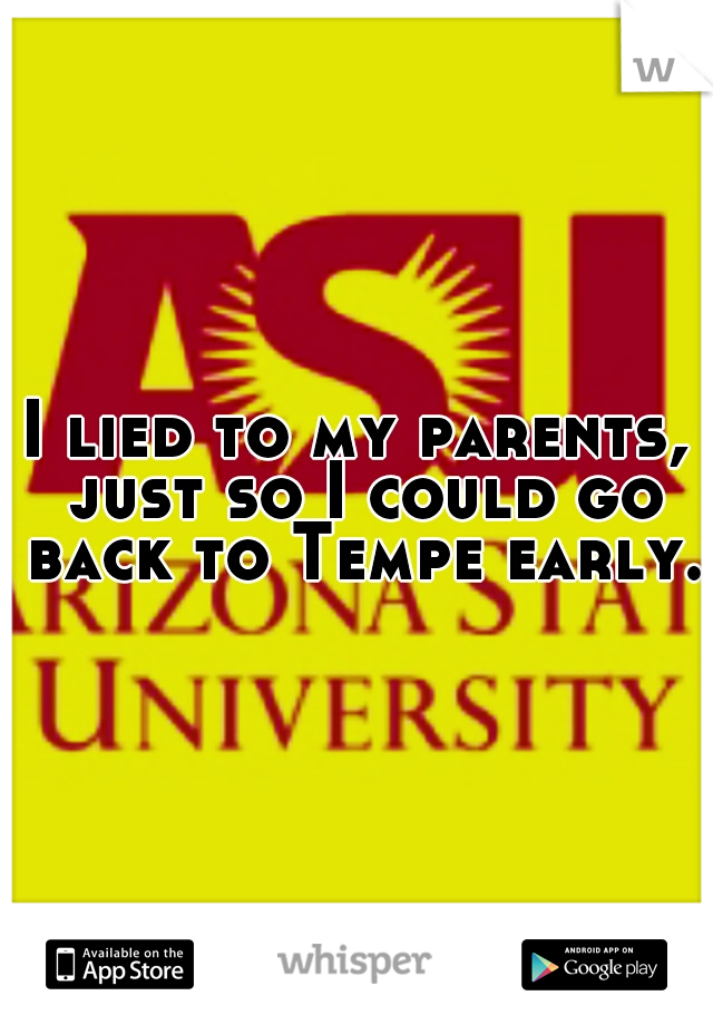 I lied to my parents, just so I could go back to Tempe early.