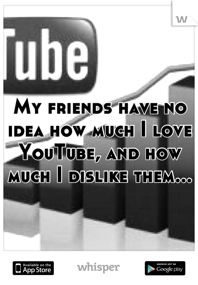 My friends have no idea how much I love YouTube, and how much I dislike them...