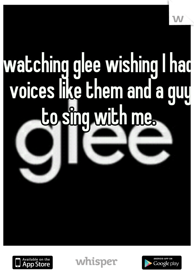 watching glee wishing I had voices like them and a guy to sing with me.