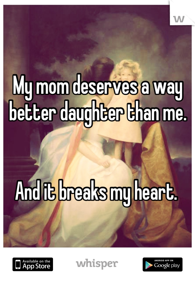 My mom deserves a way better daughter than me.    And it breaks my heart.