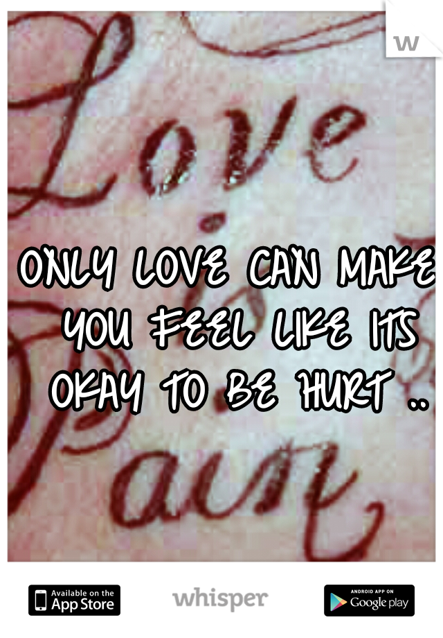 ONLY LOVE CAN MAKE YOU FEEL LIKE ITS OKAY TO BE HURT ..