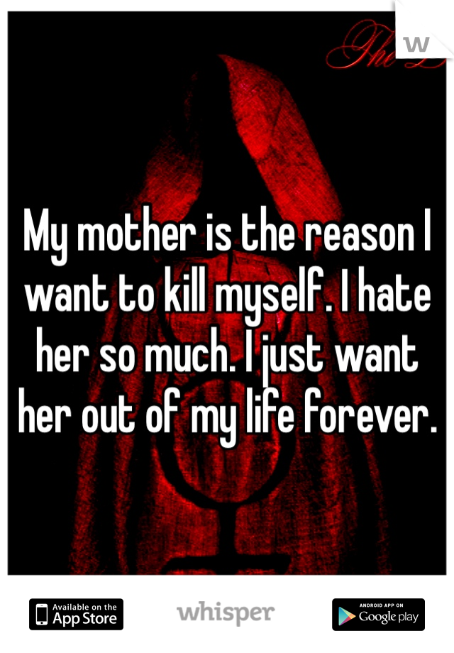 My mother is the reason I want to kill myself. I hate her so much. I just want her out of my life forever.