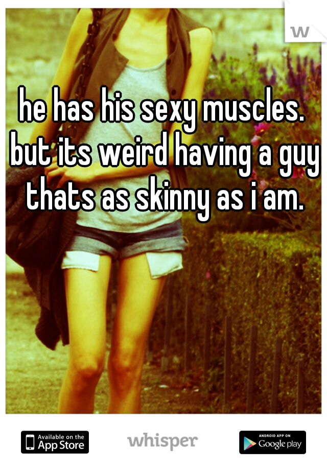 he has his sexy muscles. but its weird having a guy thats as skinny as i am.
