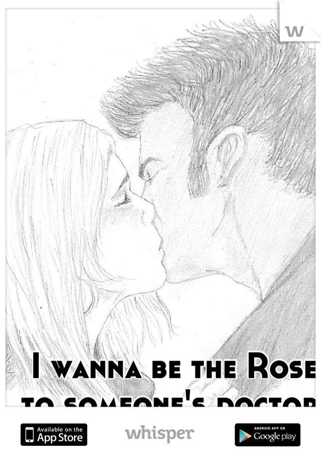 I wanna be the Rose  to someone's doctor