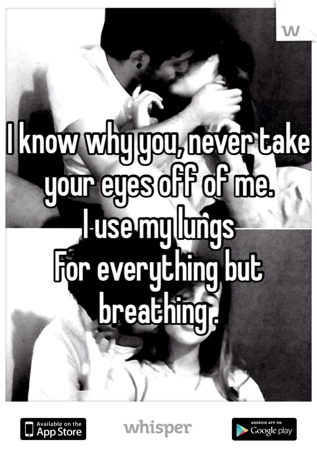 I know why you, never take your eyes off of me. I use my lungs For everything but breathing .