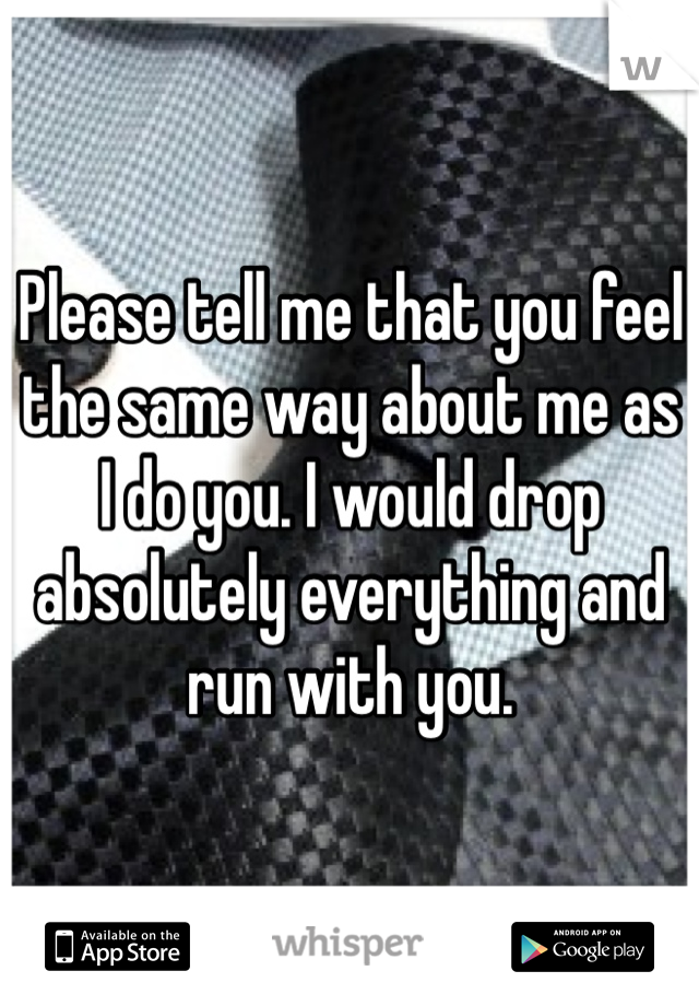 Please tell me that you feel the same way about me as I do you. I would drop absolutely everything and run with you.