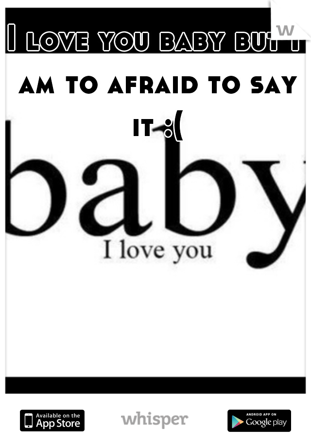 I love you baby but I am to afraid to say it :(