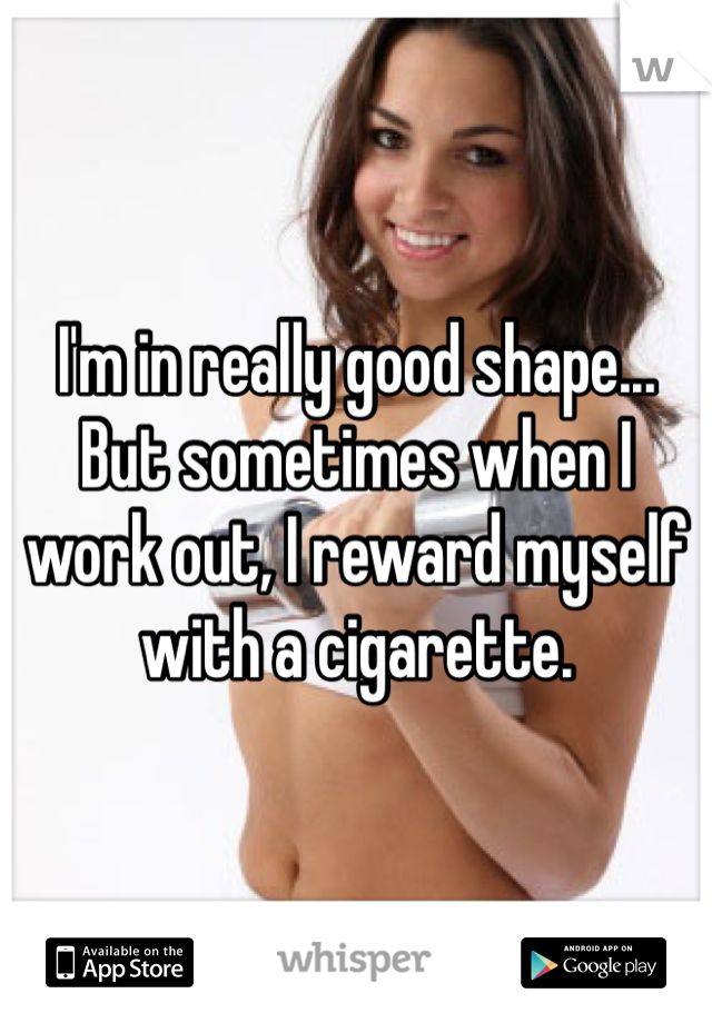 I'm in really good shape... But sometimes when I work out, I reward myself with a cigarette.