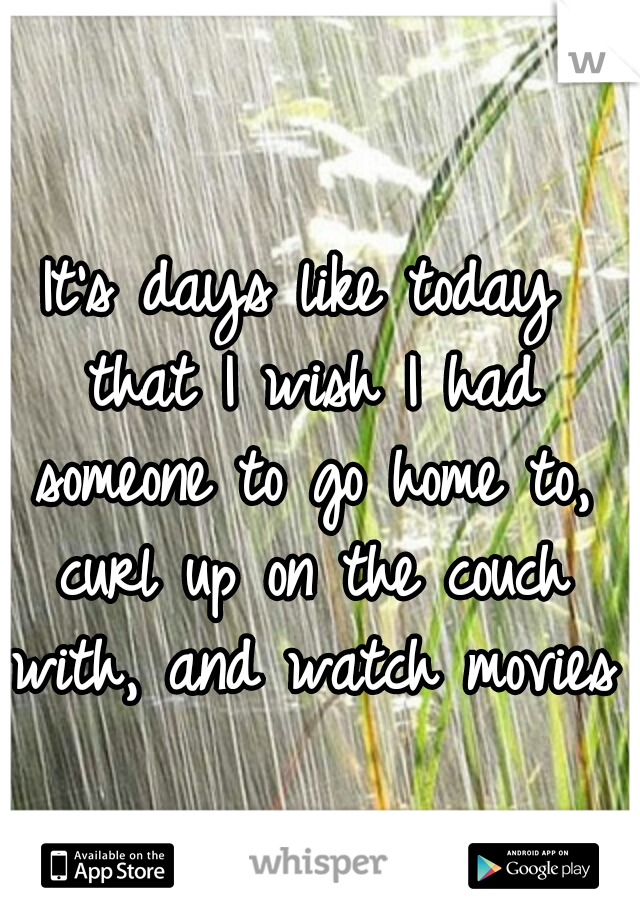 It's days like today that I wish I had someone to go home to, curl up on the couch with, and watch movies.