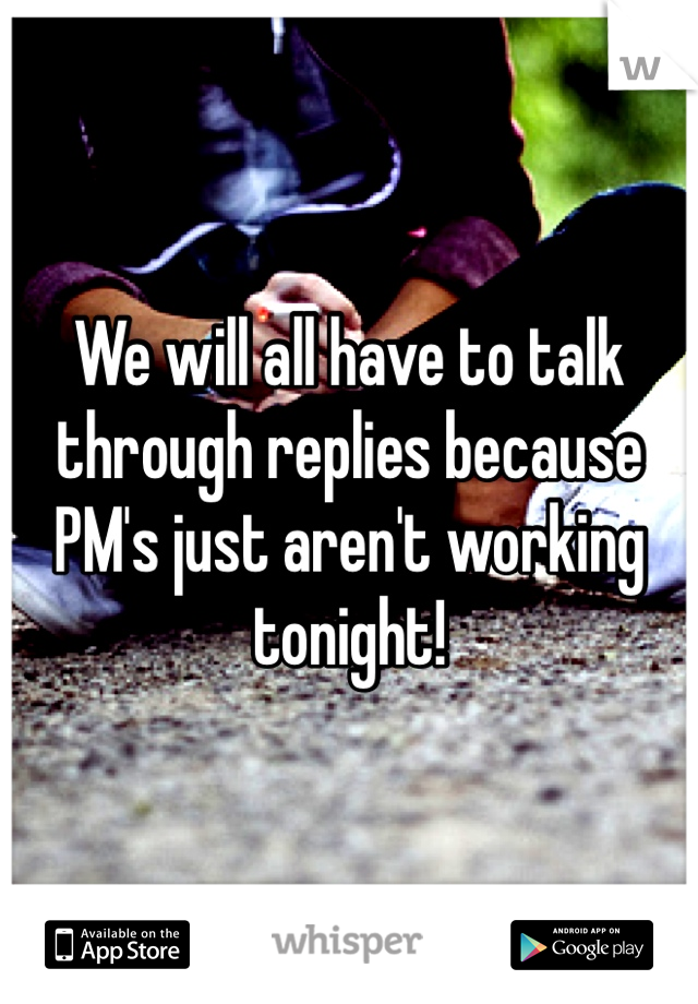 We will all have to talk through replies because PM's just aren't working tonight!