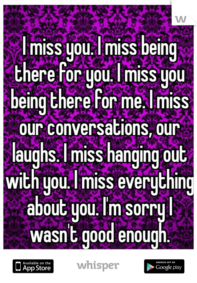 I miss you. I miss being there for you. I miss you being there for me. I miss our conversations, our laughs. I miss hanging out with you. I miss everything about you. I'm sorry I wasn't good enough.