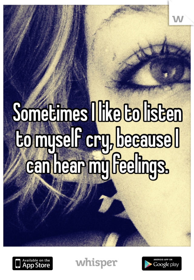 Sometimes I like to listen to myself cry, because I can hear my feelings.