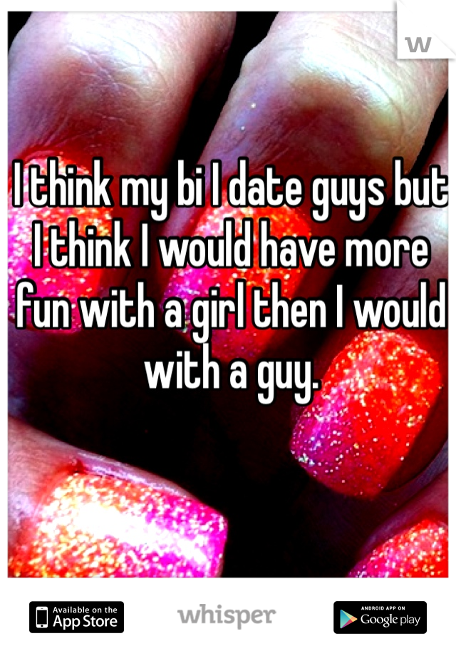 I think my bi I date guys but I think I would have more fun with a girl then I would with a guy.