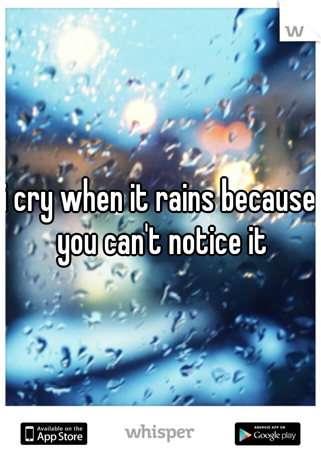 i cry when it rains because you can't notice it
