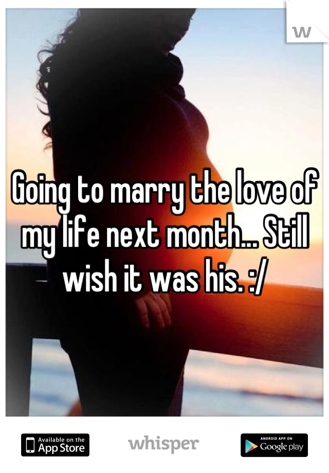 Going to marry the love of my life next month... Still wish it was his. :/