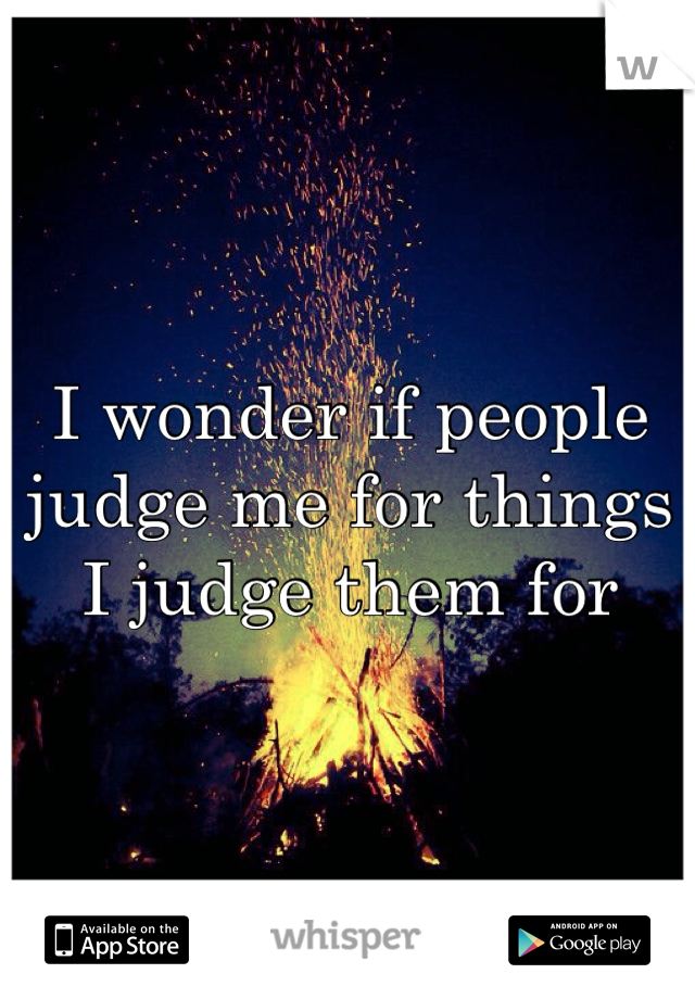 I wonder if people judge me for things I judge them for