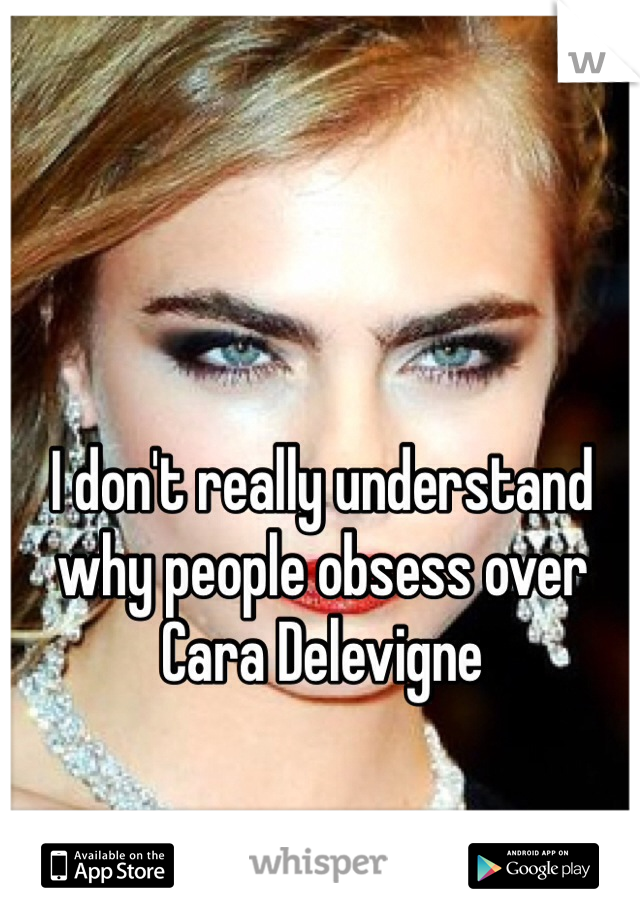 I don't really understand why people obsess over Cara Delevigne