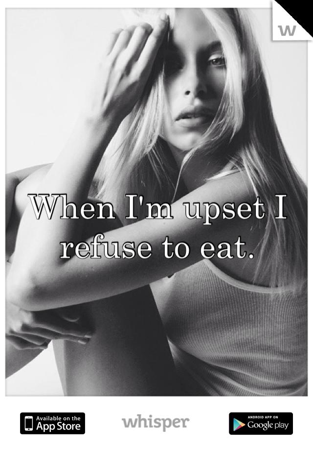 When I'm upset I refuse to eat.