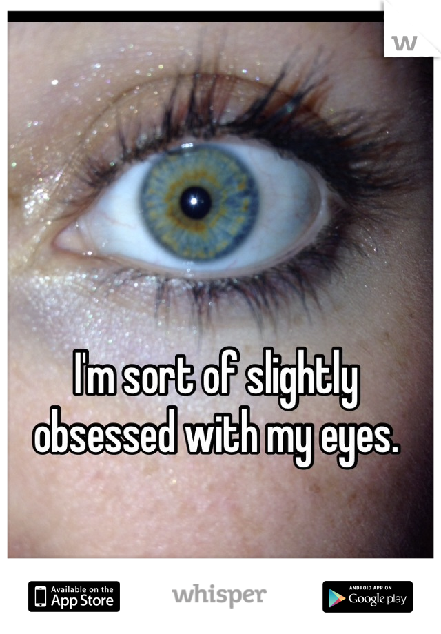 I'm sort of slightly obsessed with my eyes.