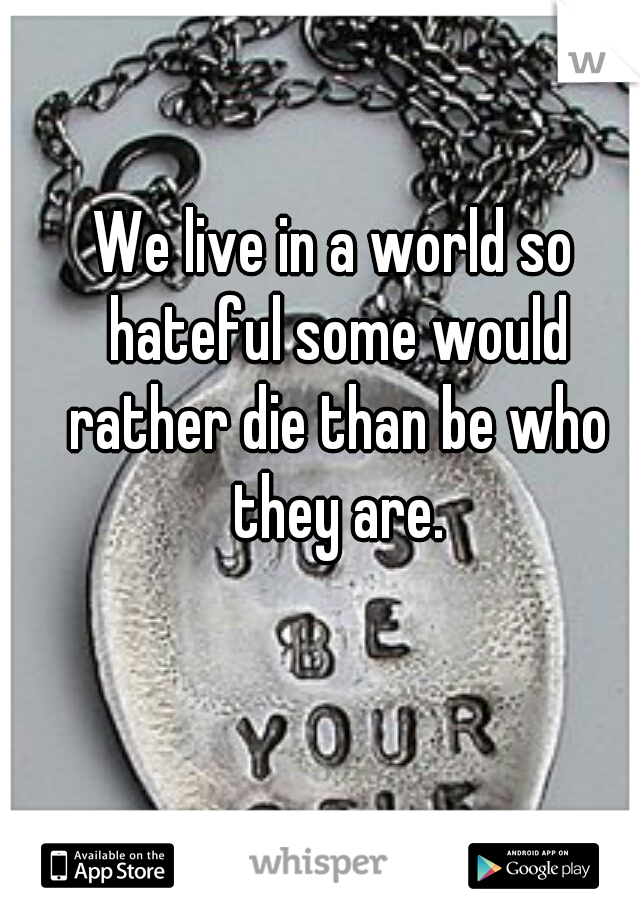 We live in a world so hateful some would rather die than be who they are.