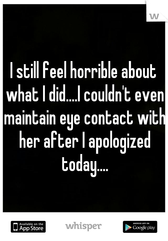 I still feel horrible about what I did....I couldn't even maintain eye contact with her after I apologized today....