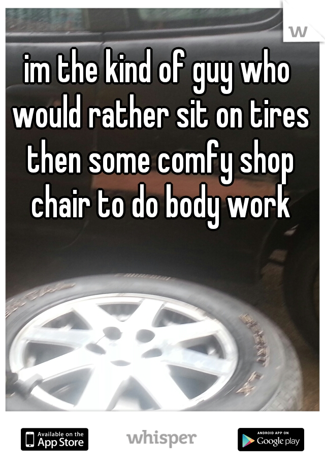 im the kind of guy who would rather sit on tires then some comfy shop chair to do body work