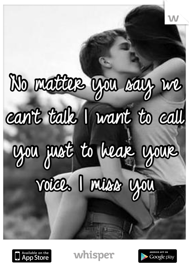 No matter you say we can't talk I want to call you just to hear your voice. I miss you