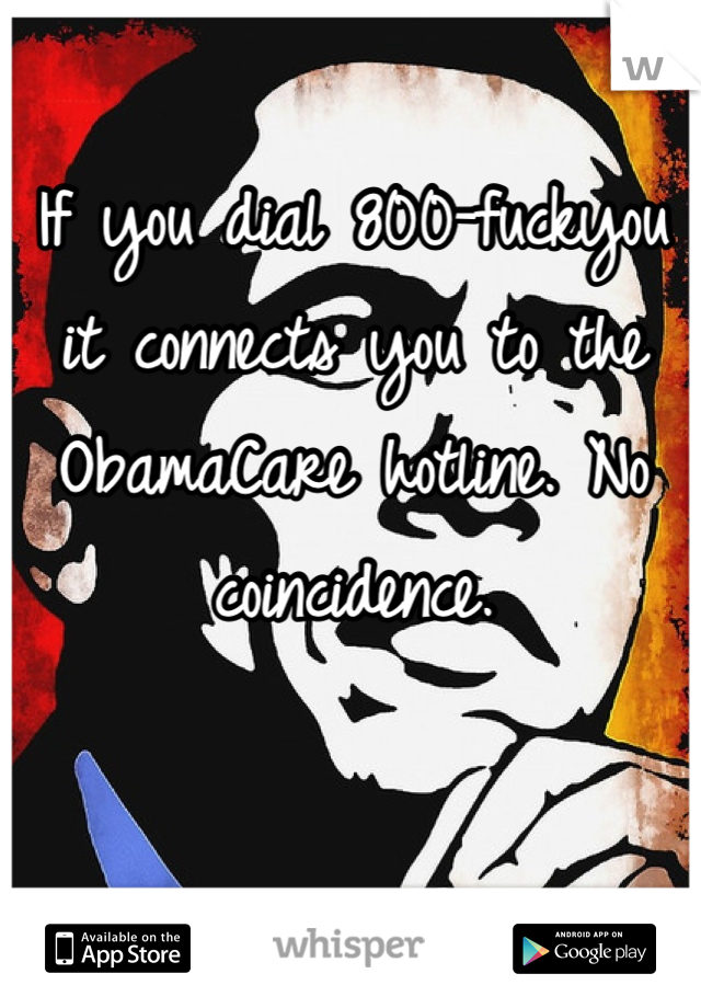 If you dial 800-fuckyou it connects you to the ObamaCare hotline. No coincidence.