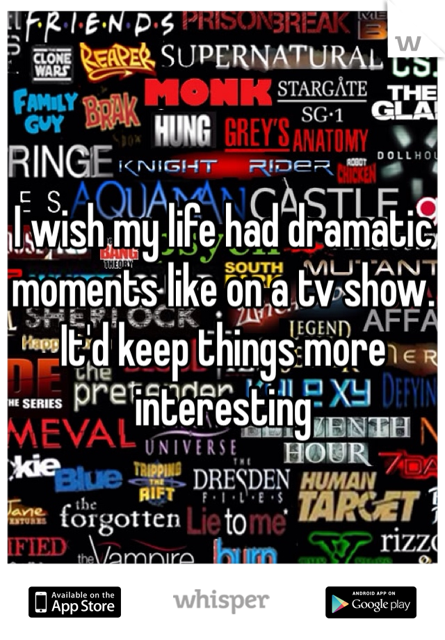 I wish my life had dramatic moments like on a tv show. It'd keep things more interesting