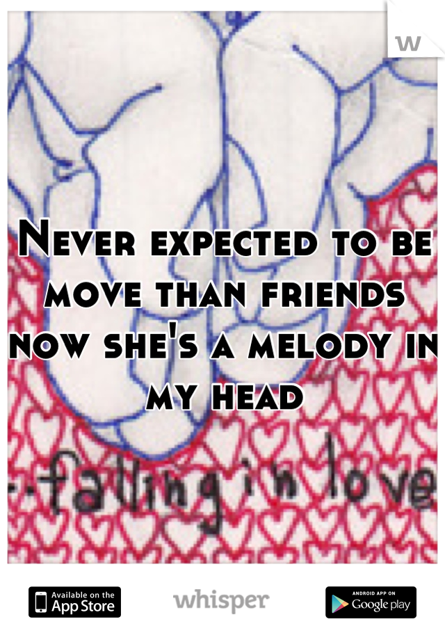 Never expected to be move than friends now she's a melody in my head