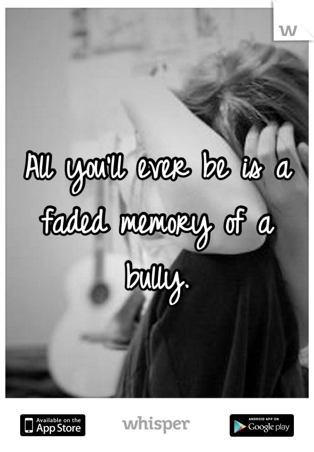 All you'll ever be is a faded memory of a bully.