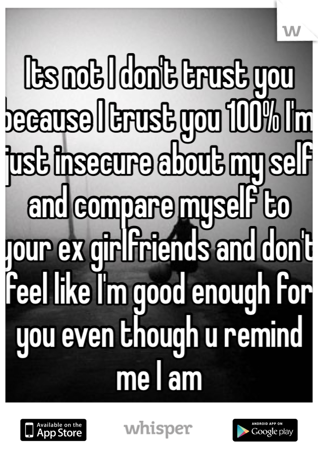 Its not I don't trust you because I trust you 100% I'm just insecure about my self and compare myself to your ex girlfriends and don't feel like I'm good enough for you even though u remind me I am