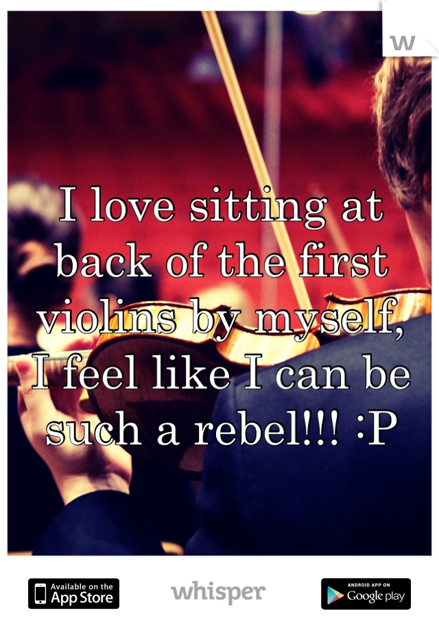 I love sitting at back of the first violins by myself, I feel like I can be such a rebel!!! :P