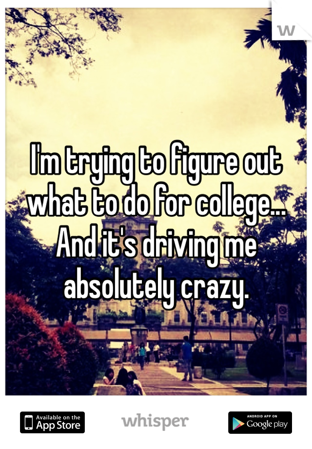 I'm trying to figure out what to do for college... And it's driving me absolutely crazy.
