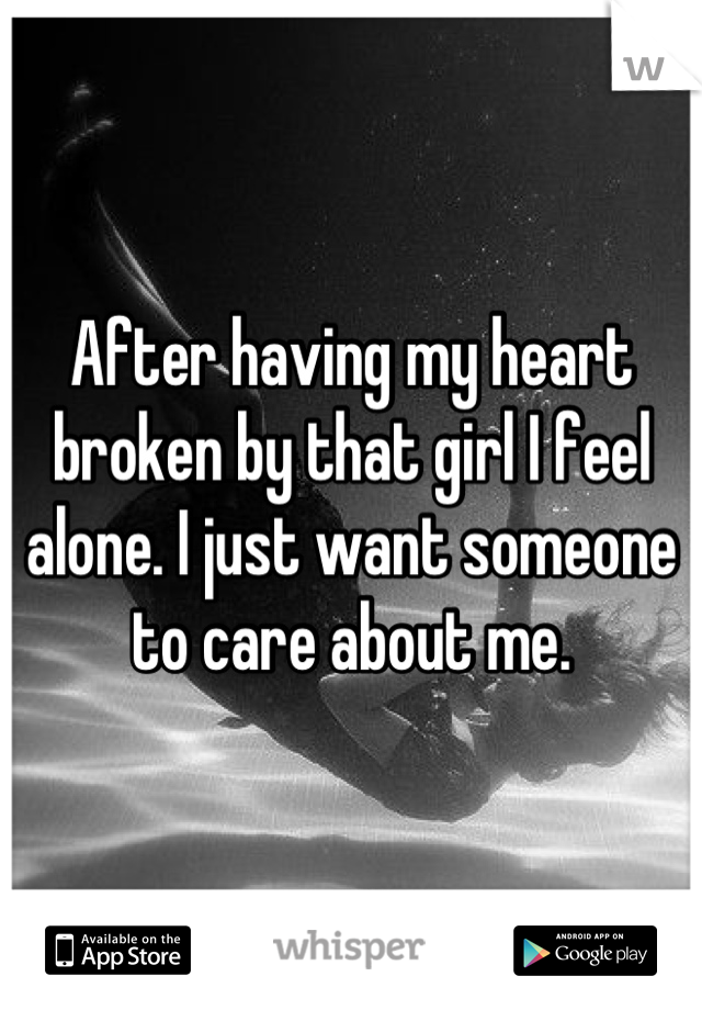 After having my heart broken by that girl I feel alone. I just want someone to care about me.