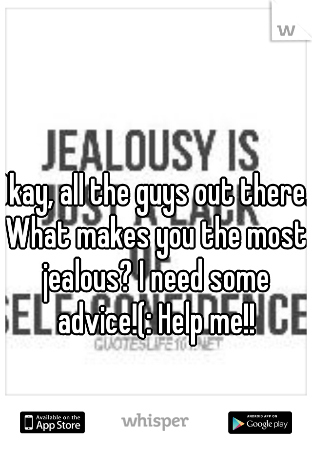Okay, all the guys out there. What makes you the most jealous? I need some advice!(: Help me!!