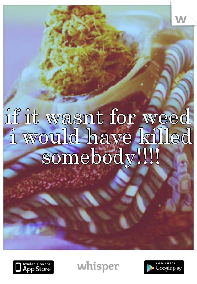 if it wasnt for weed i would have killed somebody!!!!