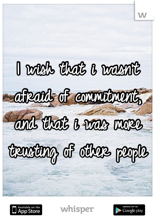 I wish that i wasn't afraid of commitment, and that i was more trusting of other people