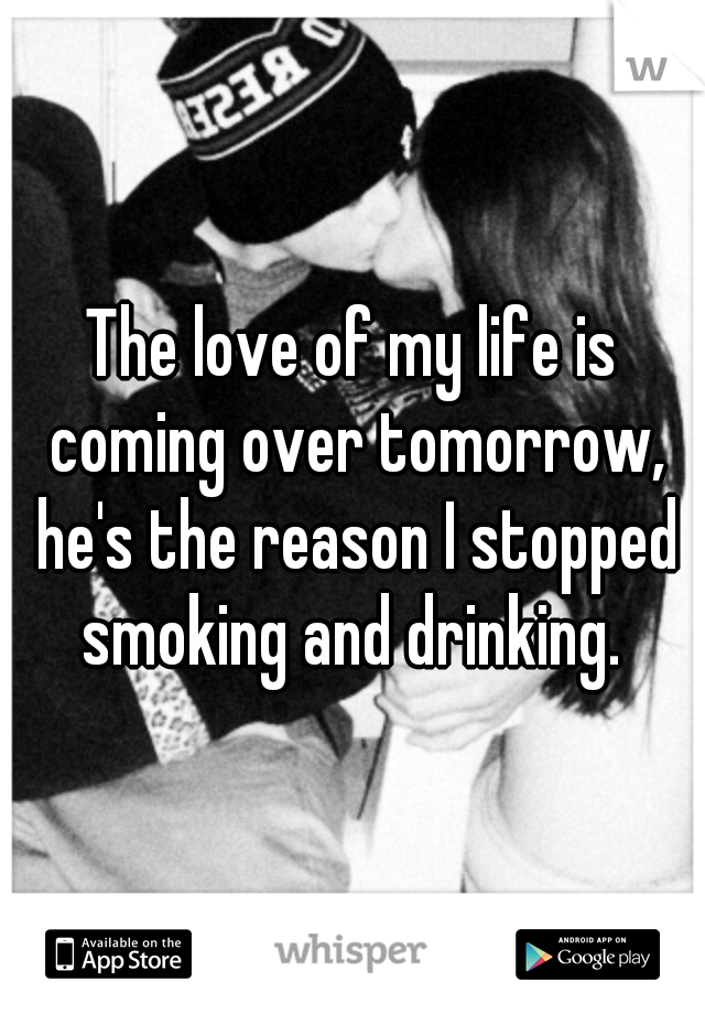The love of my life is coming over tomorrow, he's the reason I stopped smoking and drinking.