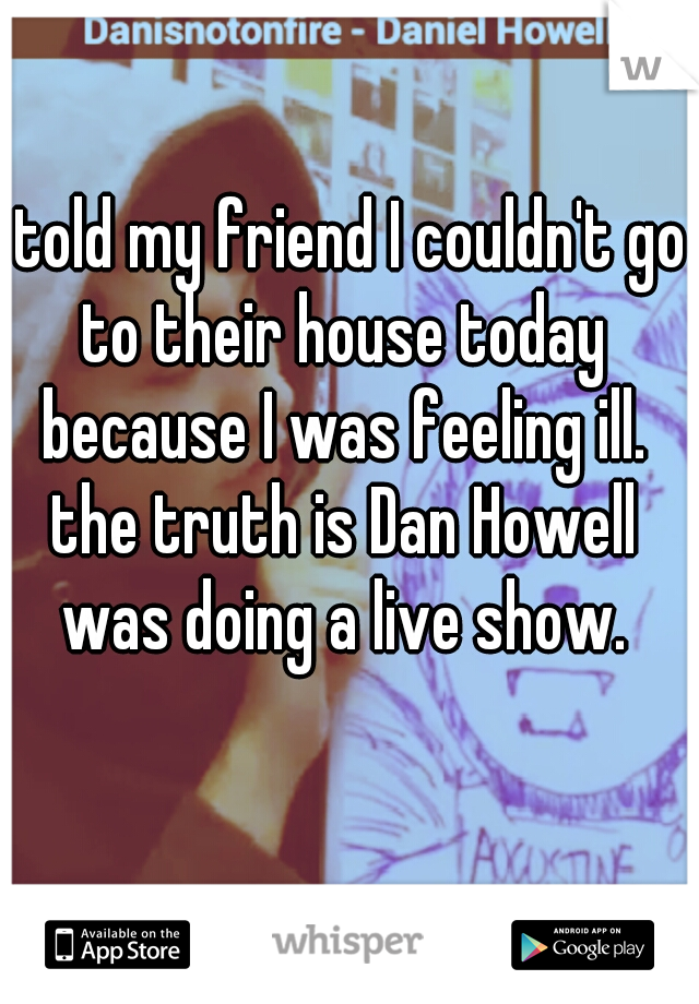 I told my friend I couldn't go to their house today because I was feeling ill. the truth is Dan Howell was doing a live show.