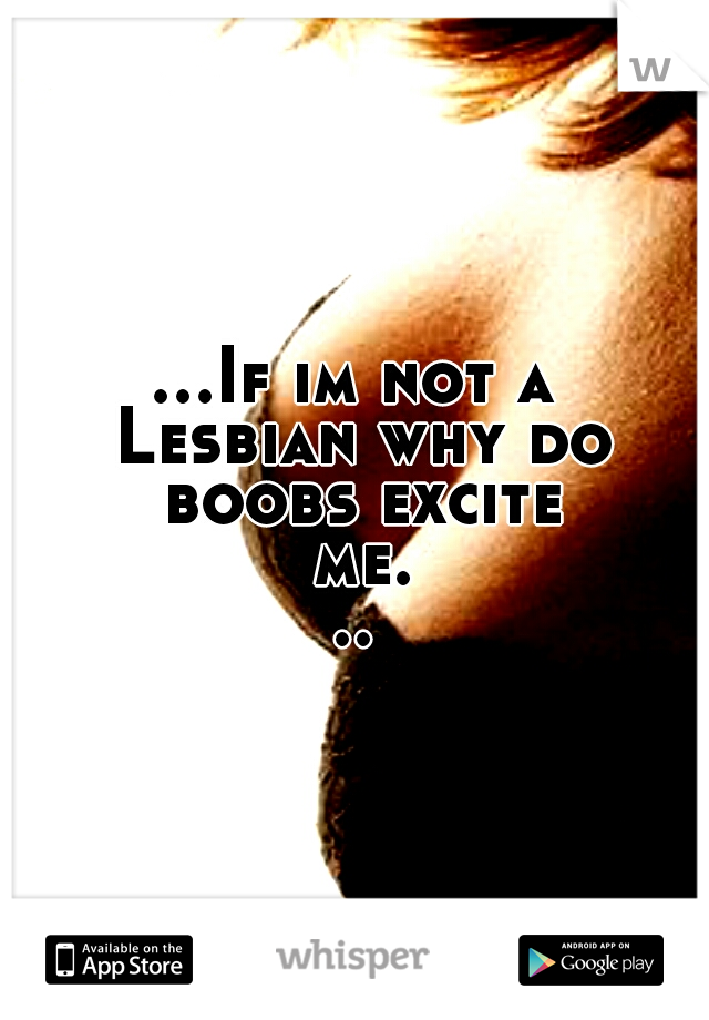 ...If im not a Lesbian why do boobs excite me...