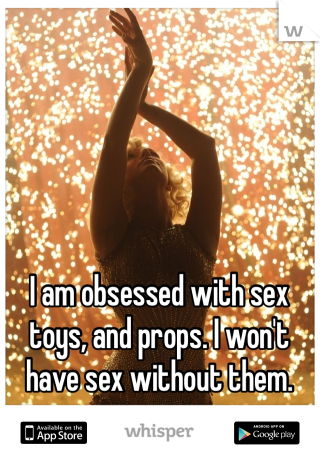 I am obsessed with sex toys, and props. I won't have sex without them.
