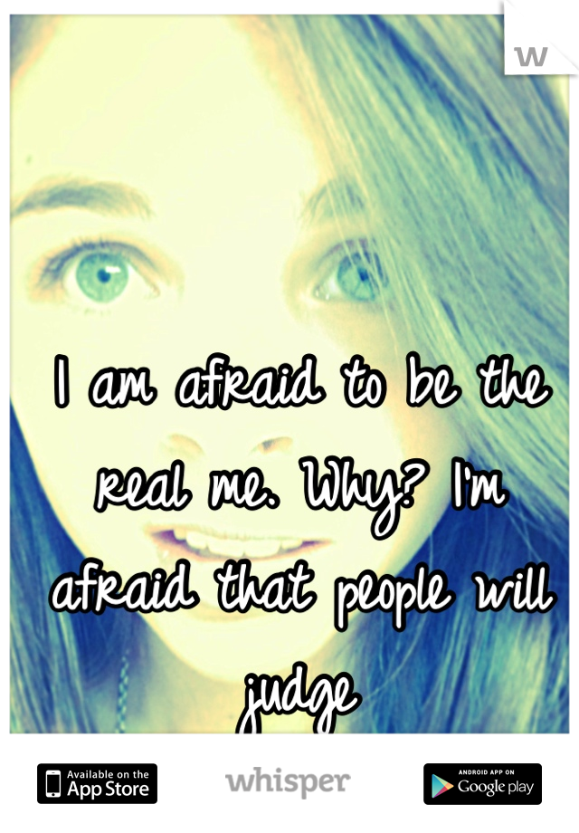 I am afraid to be the real me. Why? I'm afraid that people will judge