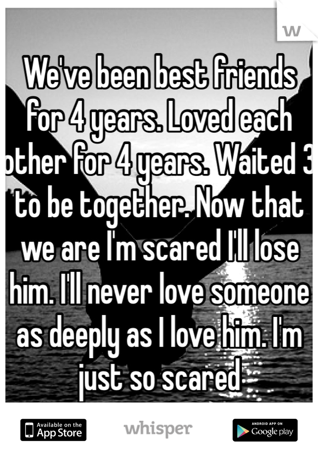 We've been best friends for 4 years. Loved each other for 4 years. Waited 3 to be together. Now that we are I'm scared I'll lose him. I'll never love someone as deeply as I love him. I'm just so scared