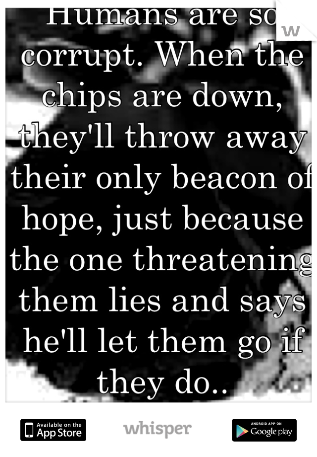 Humans are so corrupt. When the chips are down, they'll throw away their only beacon of hope, just because the one threatening them lies and says he'll let them go if they do.. Selfishness.