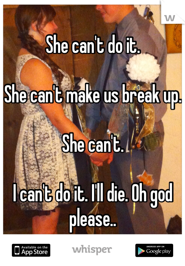 She can't do it.  She can't make us break up.  She can't.  I can't do it. I'll die. Oh god please..