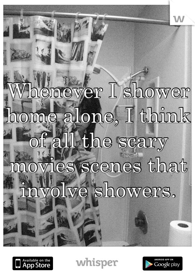 Whenever I shower home alone, I think of all the scary movies scenes that involve showers.