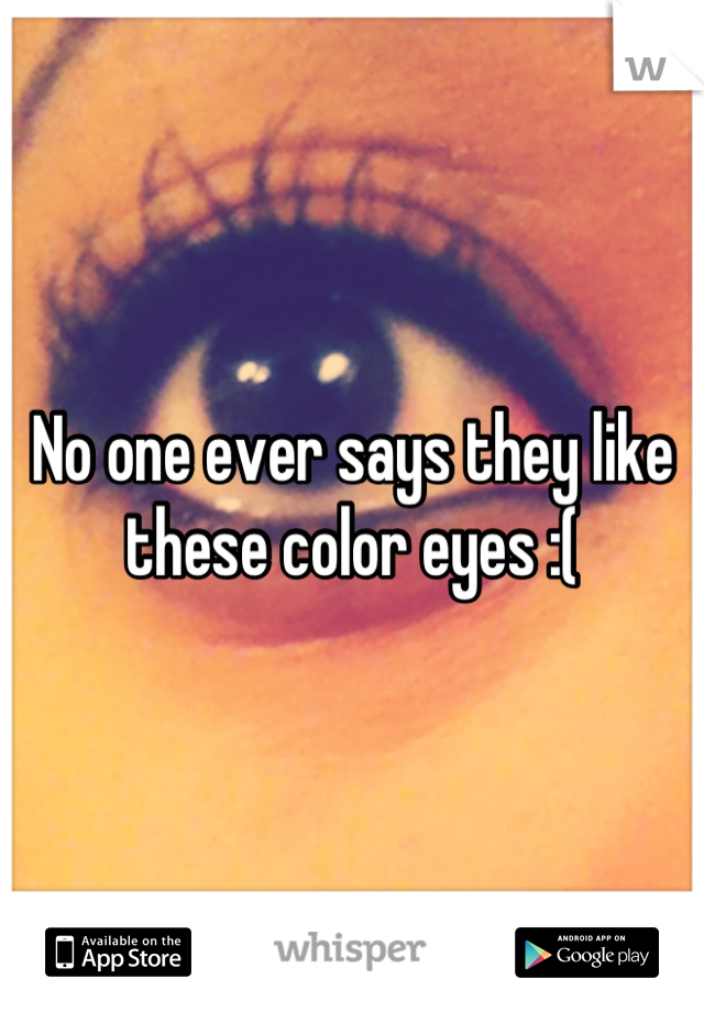 No one ever says they like these color eyes :(