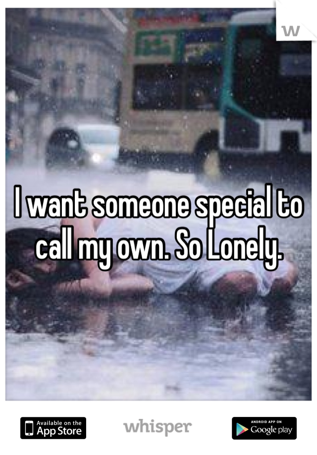 I want someone special to call my own. So Lonely.