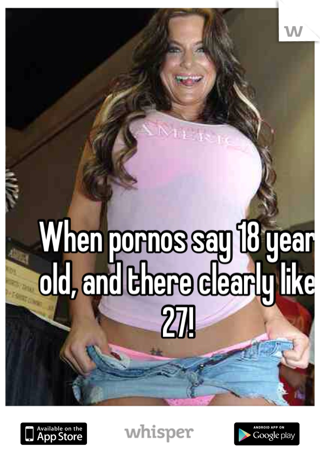 When pornos say 18 year old, and there clearly like 27!